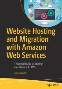 Website Hosting and Migration with Amazon Web Services : A Practical Guide to Moving Your Website to Aws, Paperback Book