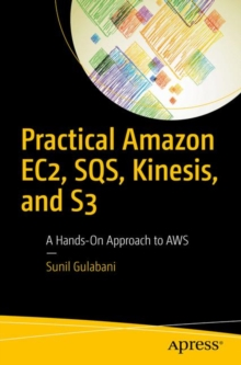 Practical Amazon EC2, SQS, Kinesis, and S3 : A Hands-On Approach to AWS
