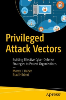 Privileged Attack Vectors : Building Effective Cyber-Defense Strategies to Protect Organizations, Paperback / softback Book