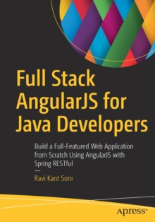 Full Stack AngularJS for Java Developers : Build a Full-Featured Web Application from Scratch Using AngularJS with Spring RESTful, Paperback / softback Book