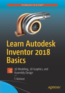 Learn Autodesk Inventor 2018 Basics : 3D Modeling, 2D Graphics, and Assembly Design, Paperback Book