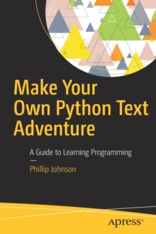 Make Your Own Python Text Adventure : A Guide to Learning Programming, Paperback / softback Book