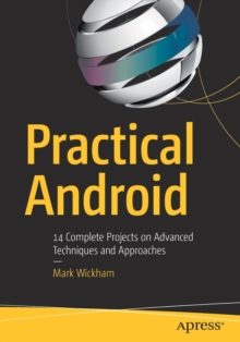 Practical Android : 14 Complete Projects on Advanced Techniques and Approaches, Paperback / softback Book