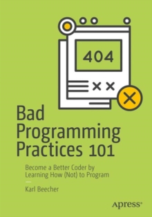 Bad Programming Practices 101 : Become a Better Coder by Learning How (Not) to Program, Paperback / softback Book