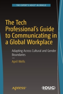 The Tech Professional's Guide to Communicating in a Global Workplace : Adapting Across Cultural and Gender Boundaries, Paperback / softback Book