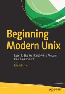 Beginning Modern Unix : Learn to Live Comfortably in a Modern Unix Environment, Paperback / softback Book