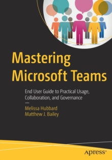 Mastering Microsoft Teams : End User Guide to Practical Usage, Collaboration, and Governance, Paperback / softback Book