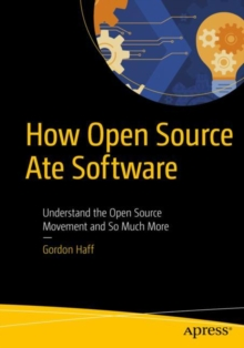 How Open Source Ate Software : Understand the Open Source Movement and So Much More, Paperback / softback Book