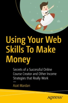 Using Your Web Skills To Make Money : Secrets of a Successful Online Course Creator and Other Income Strategies that Really Work, Paperback / softback Book