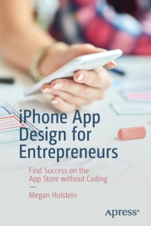 iPhone App Design for Entrepreneurs : Find Success on the App Store without Coding, Paperback / softback Book