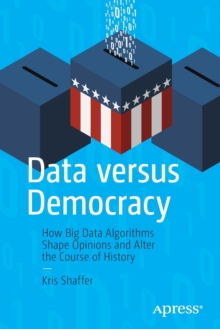 Data versus Democracy : How Big Data Algorithms Shape Opinions and Alter the Course of History, Paperback / softback Book
