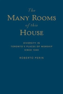 The Many Rooms of this House : Diversity in Toronto's Places of Worship Since 1840, Hardback Book