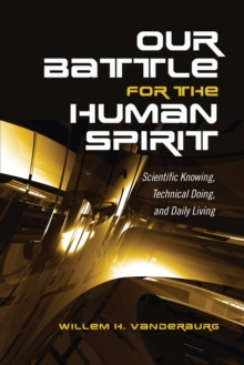 Our Battle for the Human Spirit : Scientific Knowing, Technical Doing, and Daily Living, Hardback Book