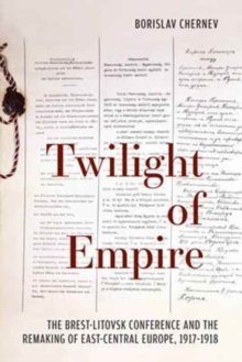 Twilight of Empire : The Brest-Litovsk Conference and the Remaking of East-Central Europe, 1917-1918, Hardback Book