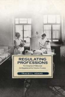 Regulating Professions : The Emergence of Professional Self-Regulation in Four Canadian Provinces, Hardback Book