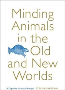 Minding Animals in the Old and New Worlds : A Cognitive Historical Analysis, Hardback Book
