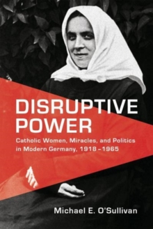 Disruptive Power : Catholic Women, Miracles, and Politics in Modern Germany, 1918-1965, Hardback Book