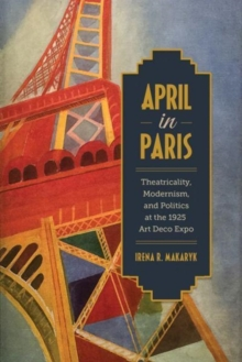 April in Paris : Theatricality, Modernism, and Politics at the 1925 Art Deco Expo, Hardback Book
