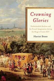 Crowning Glories : Netherlandish Realism and the French Imagination during the Reign of Louis XIV, Hardback Book