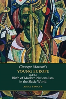 Giuseppe Mazzini's Young Europe and the Birth of Modern Nationalism in the Slavic World, Hardback Book