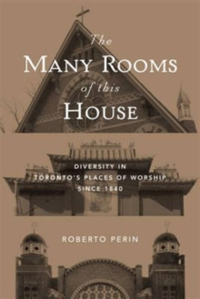 The Many Rooms of this House : Diversity in Toronto's Places of Worship Since 1840, Paperback / softback Book