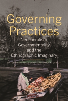 Governing Practices : Neoliberalism, Governmentality, and the Ethnographic Imaginary, Paperback / softback Book