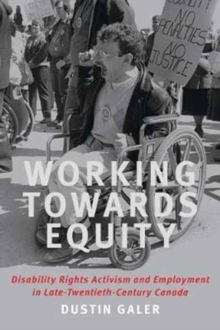 Working towards Equity : Disability Rights, Activism, and Employment in Late Twentieth Century Canada, Paperback Book