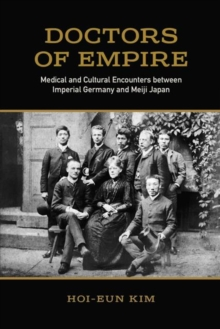 Doctors of Empire : Medical and Cultural Encounters between Imperial Germany and Meiji Japan, Paperback / softback Book