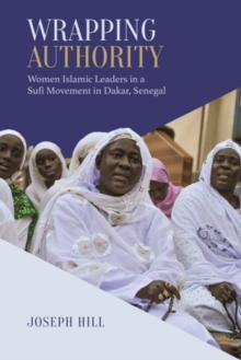 Wrapping Authority : Women Islamic Leaders in a Sufi Movement in Dakar, Senegal, Paperback / softback Book