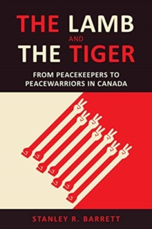 The Lamb and the Tiger : From Peacekeepers to Peacewarriors in Canada, Paperback / softback Book