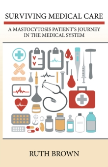 Surviving Medical Care : A Mastocytosis Patient'S Journey in the Medical System, EPUB eBook