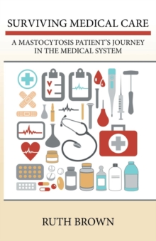 Surviving Medical Care : A Mastocytosis Patient's Journey in the Medical System, Paperback / softback Book