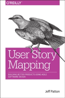 User Story Mapping : Building Better Products Using Agile Software Design, Paperback Book