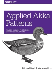 Applied Akka Patterns : A Hands-on Guide to Designing Distributed Applications, Paperback Book