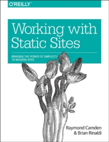 Working with Static Sites : Bringing the Power of Simple to Modern Websites, Paperback / softback Book