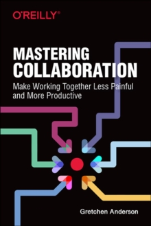Mastering Collaboration : Make Working Together Less Painful and More Productive, Paperback / softback Book