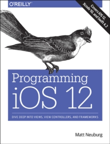Programming iOS 12 : Dive Deep into Views, View Controllers, and Frameworks, Paperback / softback Book
