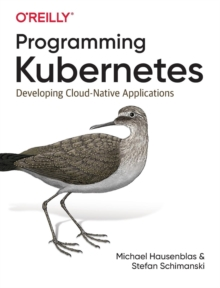 Programming Kubernetes : Developing Cloud-Native Applications, Paperback / softback Book