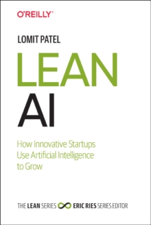Lean AI : How Innovative Startups Use Artificial Intelligence to Grow, Paperback / softback Book