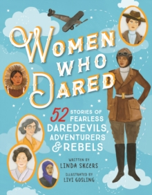 Women Who Dared : 52 Fearless Daredevils, Adventurers, and Rebels, Hardback Book