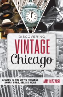 Discovering Vintage Chicago : A Guide to the City's Timeless Shops, Bars, Delis & More, Paperback / softback Book