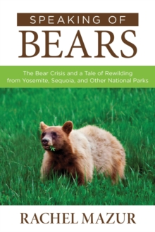 Speaking of Bears : The Bear Crisis and a Tale of Rewilding from Yosemite, Sequoia, and Other National Parks, Paperback / softback Book