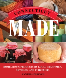 Connecticut Made : Homegrown Products by Local Craftsmen, Artisans, and Purveyors, Paperback / softback Book