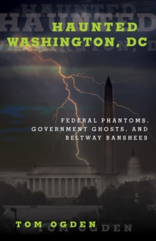 Haunted Washington DC : Federal Phantoms, Government Ghosts, and Beltway Banshees, Paperback Book