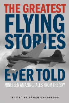 The Greatest Flying Stories Ever Told : Nineteen Amazing Tales From The Sky, Paperback / softback Book