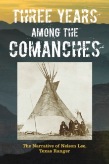 Three Years Among the Comanches : The Narrative of Nelson Lee, Texas Ranger, Paperback / softback Book