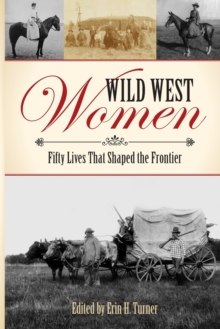 Wild West Women : Fifty Lives That Shaped the Frontier, Paperback Book