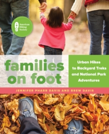 Families on Foot : Urban Hikes to Backyard Treks and National Park Adventures, Paperback / softback Book