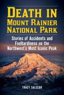 Death in Mount Rainier National Park : Stories of Accidents and Foolhardiness on the Northwest's Most Iconic Peak, Paperback / softback Book