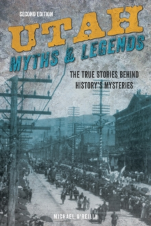 Utah Myths and Legends : The True Stories behind History's Mysteries, Paperback / softback Book